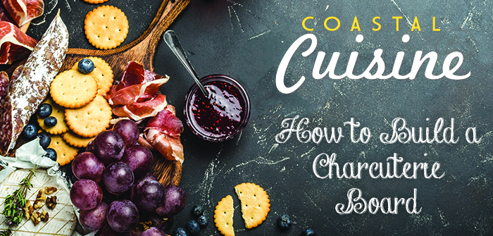 Coastal Cuisine – How to Build a Charcuterie Board